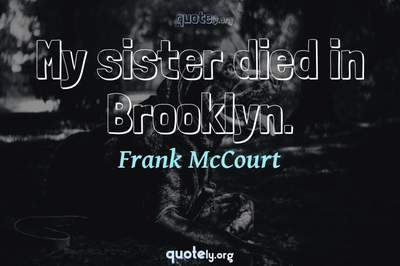 Photo Quote of My sister died in Brooklyn.