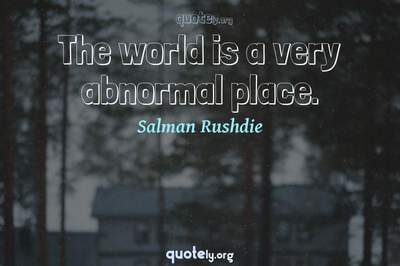 Photo Quote of The world is a very abnormal place.