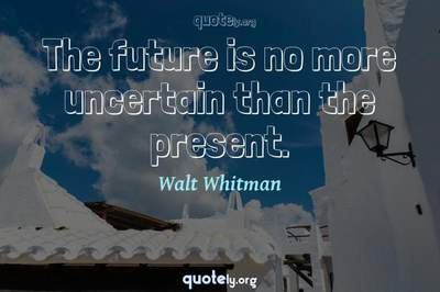Photo Quote of The future is no more uncertain than the present.