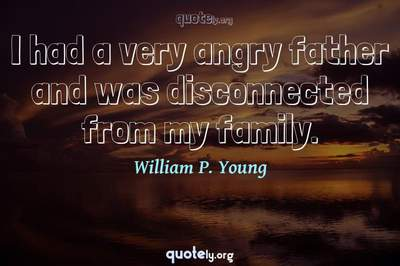 Photo Quote of I had a very angry father and was disconnected from my family.