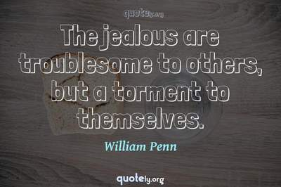 Photo Quote of The jealous are troublesome to others, but a torment to themselves.