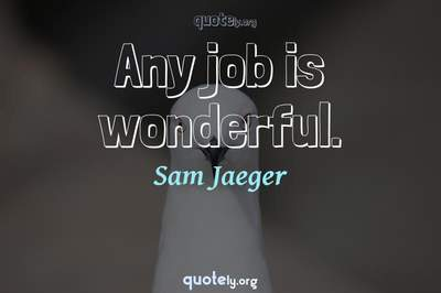 Photo Quote of Any job is wonderful.