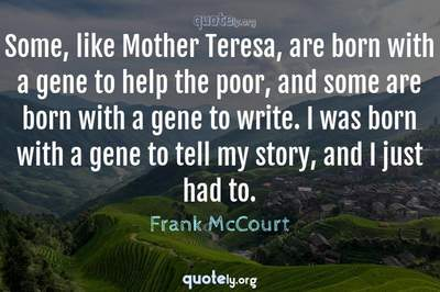 Photo Quote of Some, like Mother Teresa, are born with a gene to help the poor, and some are born with a gene to write. I was born with a gene to tell my story, and I just had to.