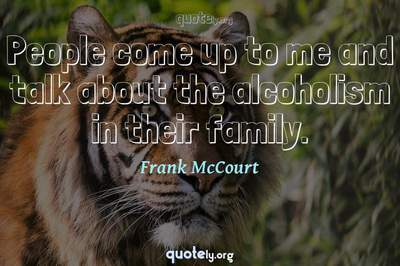 Photo Quote of People come up to me and talk about the alcoholism in their family.