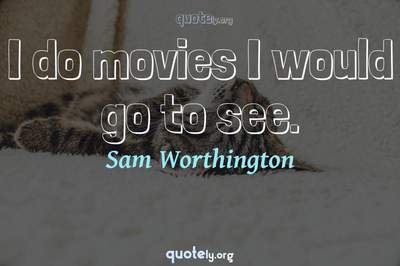 Photo Quote of I do movies I would go to see.