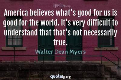 Photo Quote of America believes what's good for us is good for the world. It's very difficult to understand that that's not necessarily true.