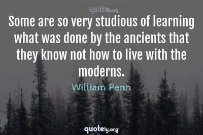 Photo Quote of Some are so very studious of learning what was done by the ancients that they know not how to live with the moderns.