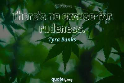 Photo Quote of There's no excuse for rudeness.