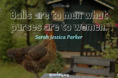 Photo Quote of Balls are to men what purses are to women.