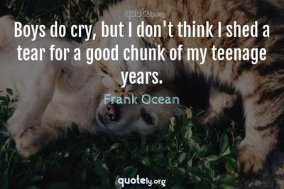 Photo Quote of Boys do cry, but I don't think I shed a tear for a good chunk of my teenage years.