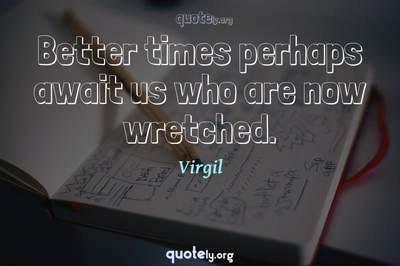 Photo Quote of Better times perhaps await us who are now wretched.