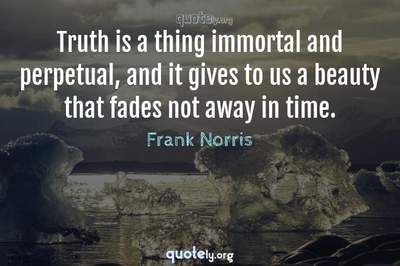 Photo Quote of Truth is a thing immortal and perpetual, and it gives to us a beauty that fades not away in time.