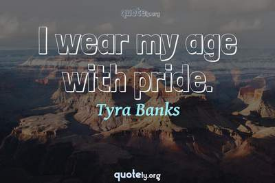 Photo Quote of I wear my age with pride.