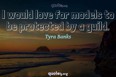 Photo Quote of I would love for models to be protected by a guild.