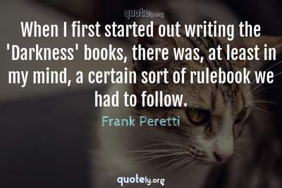 Photo Quote of When I first started out writing the 'Darkness' books, there was, at least in my mind, a certain sort of rulebook we had to follow.