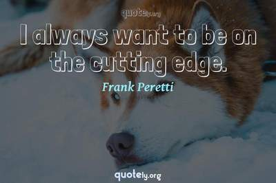 Photo Quote of I always want to be on the cutting edge.