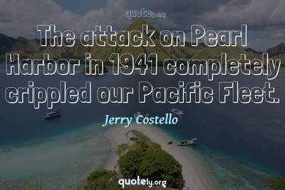 Photo Quote of The attack on Pearl Harbor in 1941 completely crippled our Pacific Fleet.