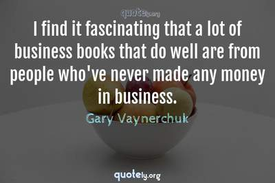 Photo Quote of I find it fascinating that a lot of business books that do well are from people who've never made any money in business.