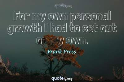 Photo Quote of For my own personal growth I had to set out on my own.