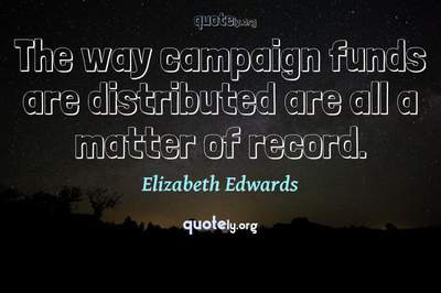 Photo Quote of The way campaign funds are distributed are all a matter of record.