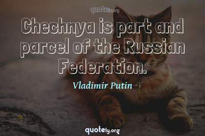 Photo Quote of Chechnya is part and parcel of the Russian Federation.