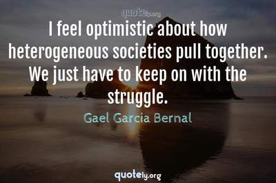 Photo Quote of I feel optimistic about how heterogeneous societies pull together. We just have to keep on with the struggle.