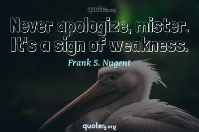 Photo Quote of Never apologize, mister. It's a sign of weakness.