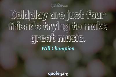 Photo Quote of Coldplay are just four friends trying to make great music.
