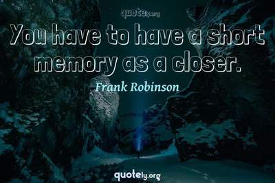 Photo Quote of You have to have a short memory as a closer.