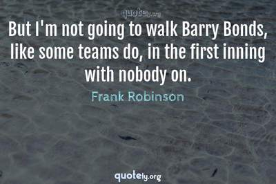 Photo Quote of But I'm not going to walk Barry Bonds, like some teams do, in the first inning with nobody on.