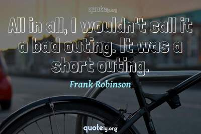 Photo Quote of All in all, I wouldn't call it a bad outing. It was a short outing.