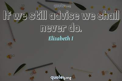 Photo Quote of If we still advise we shall never do.