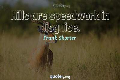 Photo Quote of Hills are speedwork in disguise.
