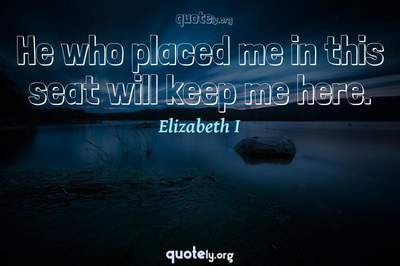 Photo Quote of He who placed me in this seat will keep me here.