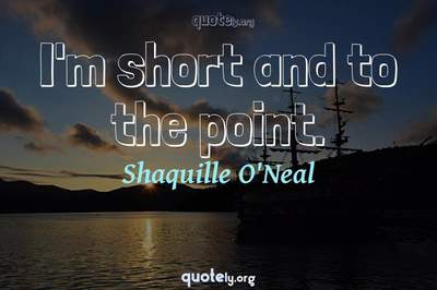 Photo Quote of I'm short and to the point.