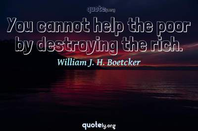 Photo Quote of You cannot help the poor by destroying the rich.