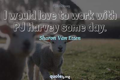 Photo Quote of I would love to work with PJ Harvey some day.