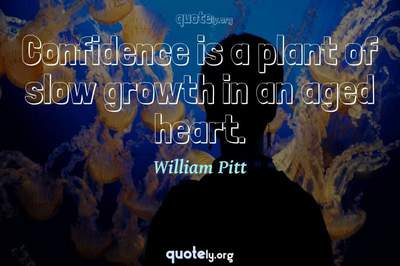 Photo Quote of Confidence is a plant of slow growth in an aged heart.