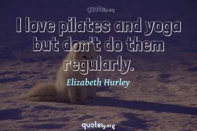 Photo Quote of I love pilates and yoga but don't do them regularly.