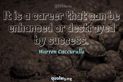 Photo Quote of It is a career that can be enhanced or destroyed by success.