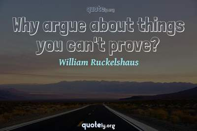 Photo Quote of Why argue about things you can't prove?