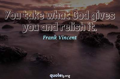 Photo Quote of You take what God gives you and relish it.