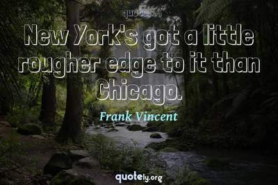 Photo Quote of New York's got a little rougher edge to it than Chicago.