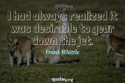 Photo Quote of I had always realized it was desirable to gear down the jet.