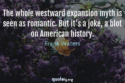 Photo Quote of The whole westward expansion myth is seen as romantic. But it's a joke, a blot on American history.