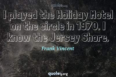 Photo Quote of I played the Holiday Motel on the circle in 1970. I know the Jersey Shore.