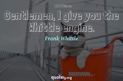 Photo Quote of Gentlemen, I give you the Whittle engine.
