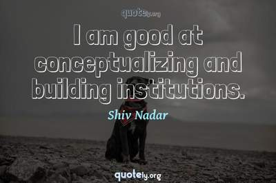 Photo Quote of I am good at conceptualizing and building institutions.