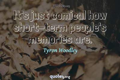 Photo Quote of It's just comical how short-term people's memories are.