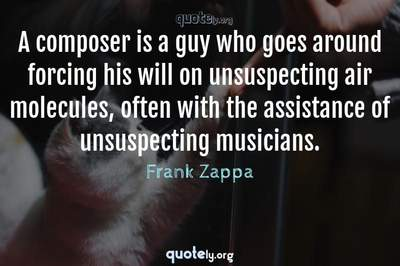 Photo Quote of A composer is a guy who goes around forcing his will on unsuspecting air molecules, often with the assistance of unsuspecting musicians.